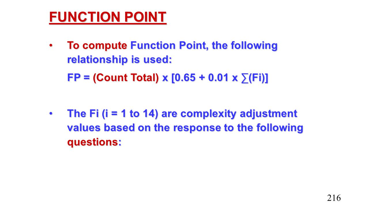 FUNCTION POINT To compute Function Point, the following relationship is used: FP = (Count Total) x [0.65 + 0.01 x ∑(Fi)]